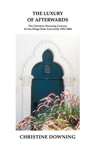 The Luxury of Afterwards: The Christine Downing Lectures At San Diego State University 1995-2004