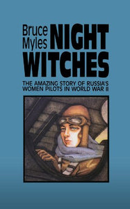 Night Witches: The Amazing Story Of Russia's Women Pilots in World War II