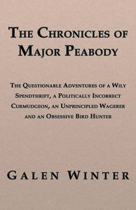The Chronicles of Major Peabody: The Questionable Adventures of a Wily Spendthrift, a Politically Incorrect Curmudgeon, an Unprincipled Wagerer and an
