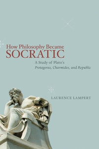 How Philosophy Became Socratic: A Study of Plato's Protagoras, Charmides, and Republic