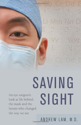 Saving Sight: An Eye Surgeon's Look at Life Behind the Mask and the Heroes Who Changed the Way We See