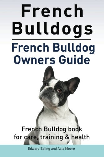 French Bulldogs. French Bulldog owners guide. French Bulldog book for care, training & health..