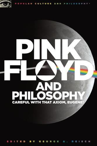Pink Floyd and Philosophy: Careful with that Axiom, Eugene! (Popular Culture and Philosophy)