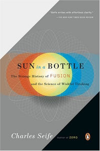 Sun in a Bottle: The Strange History of Fusion and the Science of Wishful Thinking