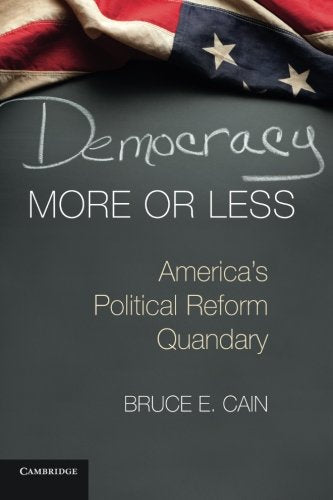 Democracy More or Less: America's Political Reform Quandary (Cambridge Studies in Election Law and Democracy)