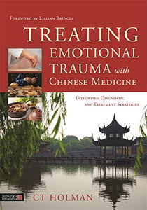Treating Emotional Trauma with Chinese Medicine: Integrated Diagnostic and Treatment Strategies