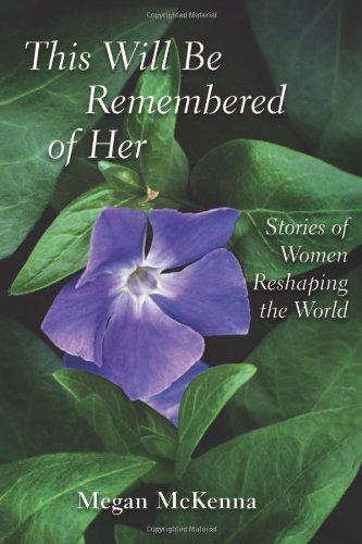 This Will Be Remembered of Her: Stories of Women Reshaping the World