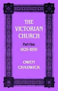 The Victorian Church: Vol 1 (Victorian Church, 1829-1859(Pt.1)