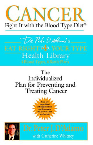 Cancer: Fight It with the Blood Type Diet: The Individualized Plan for Preventing and Treating Cancer (Dr. Peter J. D'Adamo's Eat Right 4 Your Type Health Library)