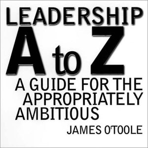 Leadership A to Z: A Guide for the Appropriately Ambitious (Jossey Bass Business & Management Series)