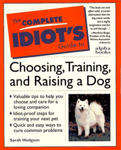 Complete Idiot's Guide to Choosing, Training, & Raising a Dog (The Complete Idiot's Guide)