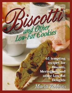 Biscotti & Other Low Fat Cookies: 65 Tempting Recipes for Biscotti, Meringues, and Other Low-Fat Delights
