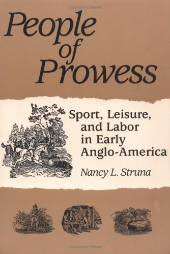 PEOPLE OF PROWESS: Sport, Leisure, and Labor in Early Anglo-America (Sport and Society)