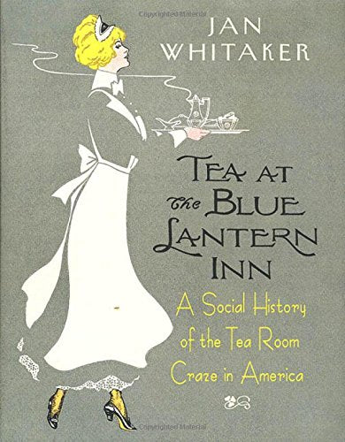 Tea at the Blue Lantern Inn: A Social History of the Tea Room Craze in America