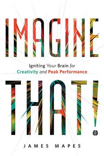 Imagine That!: Igniting Your Brain for Creativity and Peak Performance