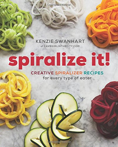 Spiralize It!: Creative Spiralizer Recipes for Every Type of Eater