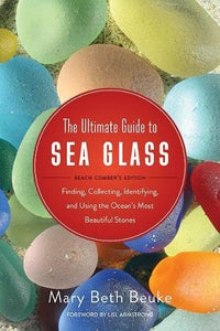 The Ultimate Guide to Sea Glass: Beach Comber's Edition: Finding, Collecting, Identifying, and Using the Oceans Most Beautiful Stones