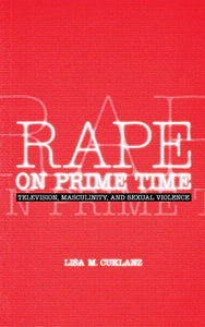 Rape on Prime Time: Television, Masculinity, and Sexual Violence (Feminist Cultural Studies, the Media, and Political Culture)