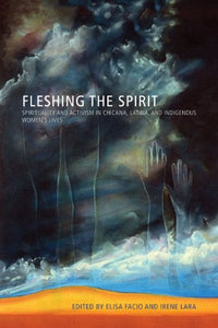 Fleshing the Spirit: Spirituality and Activism in Chicana, Latina, and Indigenous Womens Lives