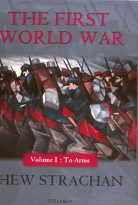 1: The First World War: Volume I: To Arms (First World War (Oxford Hardcover))