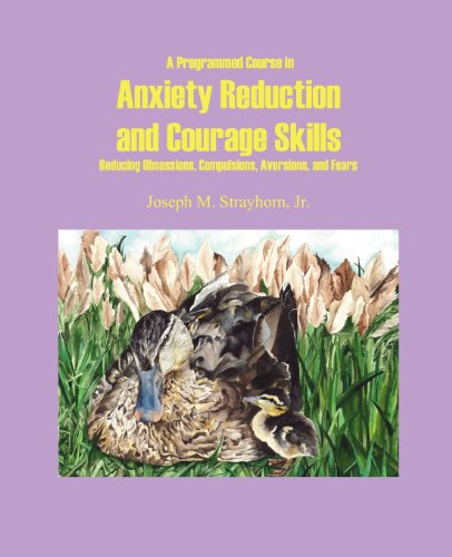 A Programmed Course in Anxiety Reduction and Courage Skills: Reducing Obsessions, Compulsions, Aversions, and Fears