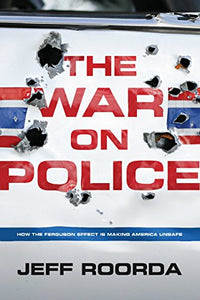 The War on Police: How the Ferguson Effect Is Making America Unsafe