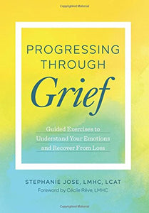 Progressing Through Grief: Guided Exercises to Understand Your Emotions and Recover from Loss