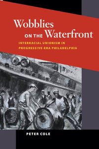 Wobblies on the Waterfront: Interracial Unionism in Progressive-Era Philadelphia (Working Class in American History)
