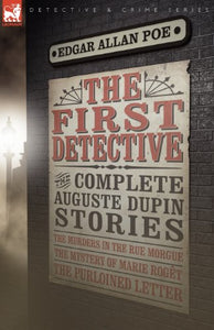 The First Detective: The Complete Auguste Dupin Stories-The Murders in the Rue Morgue, the Mystery of Marie Roget & the Purloined Letter (Leonaur Detective & Crime)