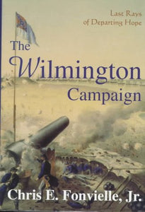 The Wilmington Campaign: Last Rays of Departing Hope (Battles and Campaigns of the Carolinas)