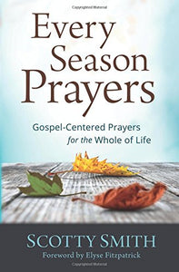 Every Season Prayers: Gospel-Centered Prayers for the Whole of Life