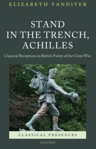 Stand in the Trench, Achilles: Classical Receptions in British Poetry of the Great War (Classical Presences)