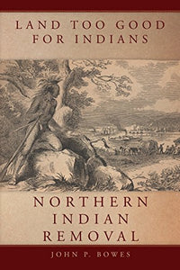 Land Too Good for Indians: Northern Indian Removal (New Directions in Native American Studies Series)