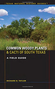 Common Woody Plants and Cacti of South Texas: A Field Guide (Texas Natural History Guides)