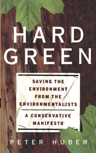 Hard Green: Saving The Environment From The Environmentalists A Conservative Manifesto