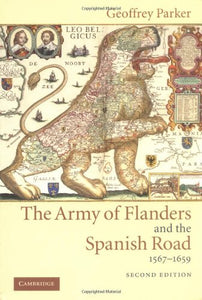 The Army of Flanders and the Spanish Road, 1567-1659: The Logistics of Spanish Victory and Defeat in the Low Countries' Wars (Cambridge Studies in Early Modern History)