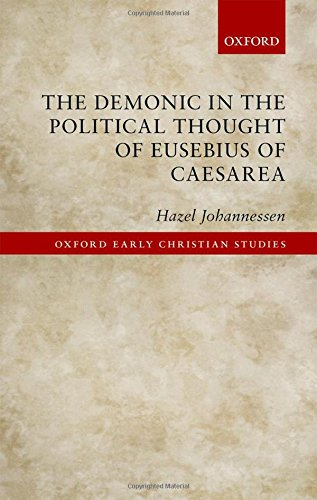 The Demonic in the Political Thought of Eusebius of Caesarea (Oxford Early Christian Studies)