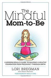 The Mindful Mom-To-Be: A Modern Doula's Guide to Building a Healthy Foundation from Pregnancy Through Birth