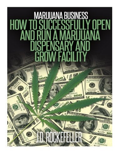 Marijuana Business: How To Open And Successfully Run A Marijuana Dispensary And Grow Facility