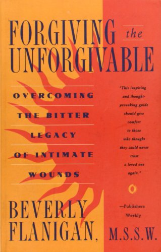 Forgiving the Unforgivable:  Overcoming the Bitter Legacy of Intimate Wounds