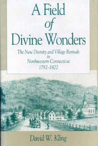 A Field of Divine Wonders: The New Divinity and Village Revivals in Northwestern Connecticut, 1792-1822 (Kenneth Scott Latourette Prize in Religion and Modern Literature)