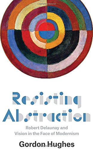 Resisting Abstraction: Robert Delaunay and Vision in the Face of Modernism