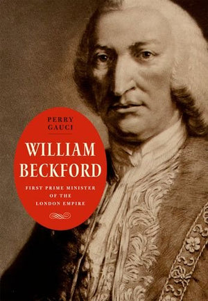 William Beckford: First Prime Minister of the London Empire (The Lewis Walpole Series in Eighteenth-Century Culture and History)