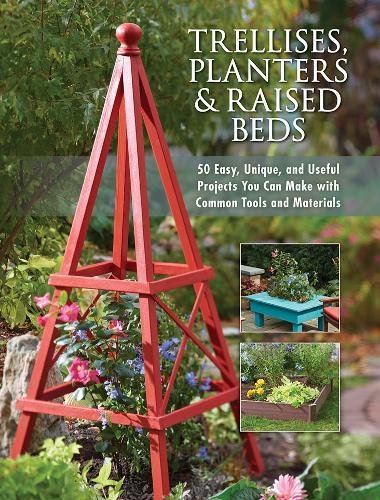 Trellises, Planters & Raised Beds: 50 Easy, Unique, and Useful Projects You Can Make with Common Tools and Materials