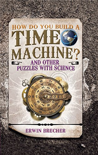 How Do You Build a Time Machine?: And Other Puzzles with Science