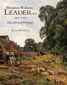 Benjamin Williams Leader RA, 1831-1923: His Life and Paintings