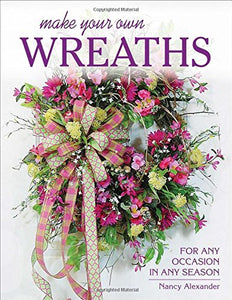 Make Your Own Wreaths: For Any Occasion in Any Season