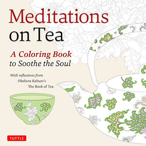 Meditations on Tea: A Coloring Book to Soothe the Soul with Reflections from Okakura Kakuzo's The Book of Tea