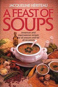 Feast of Soups: American and International Recipes for All Seasons and for All Occasions