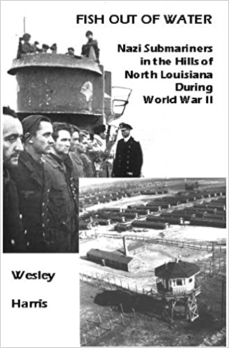 Fish out of Water: Nazi Submariners as Prisoners in North Louisiana During World War II by Wesley Harris